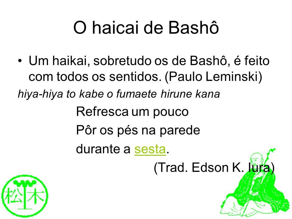 O haicai de BashôUm haikai, sobretudo os de Bashô, é feito com todos os sentidos. (Paulo Leminski) hiya-hiya to kabe o fumaete hirune kana.