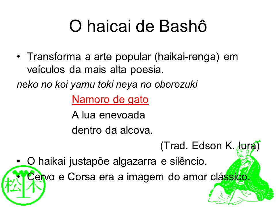 O haicai de Bashô Transforma a arte popular (haikai-renga) em veículos da mais alta poesia. neko no koi yamu toki neya no oborozuki.