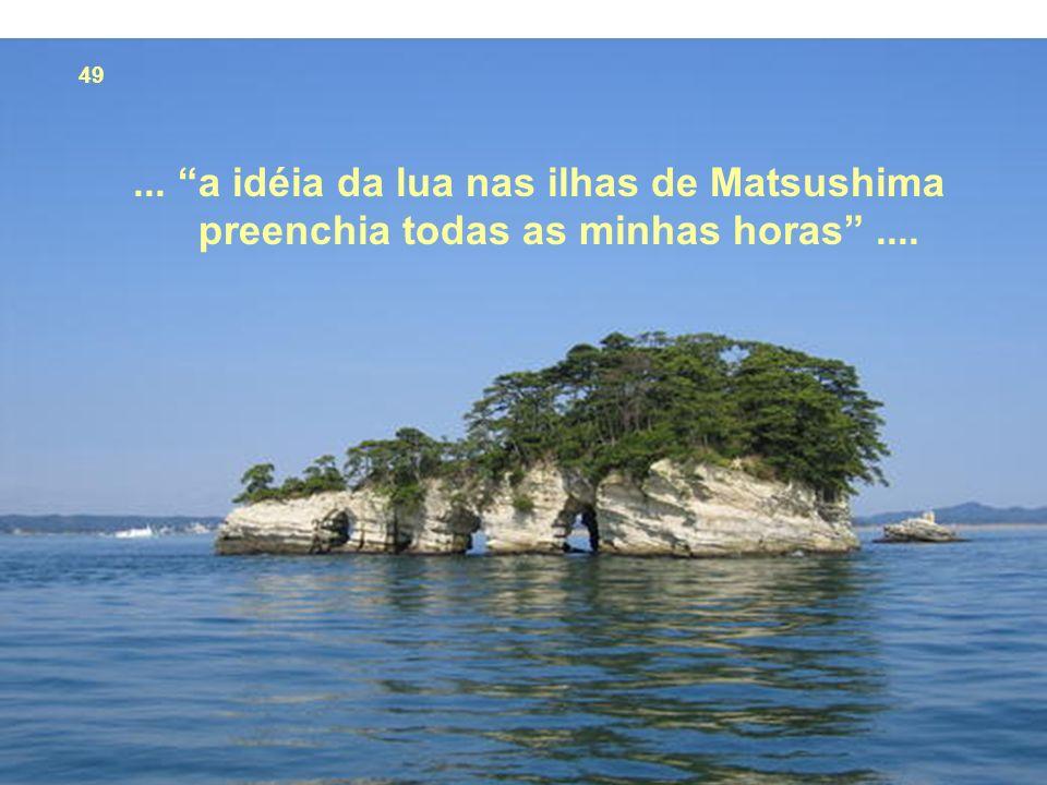 49 ... a idéia da lua nas ilhas de Matsushima preenchia todas as minhas horas ....