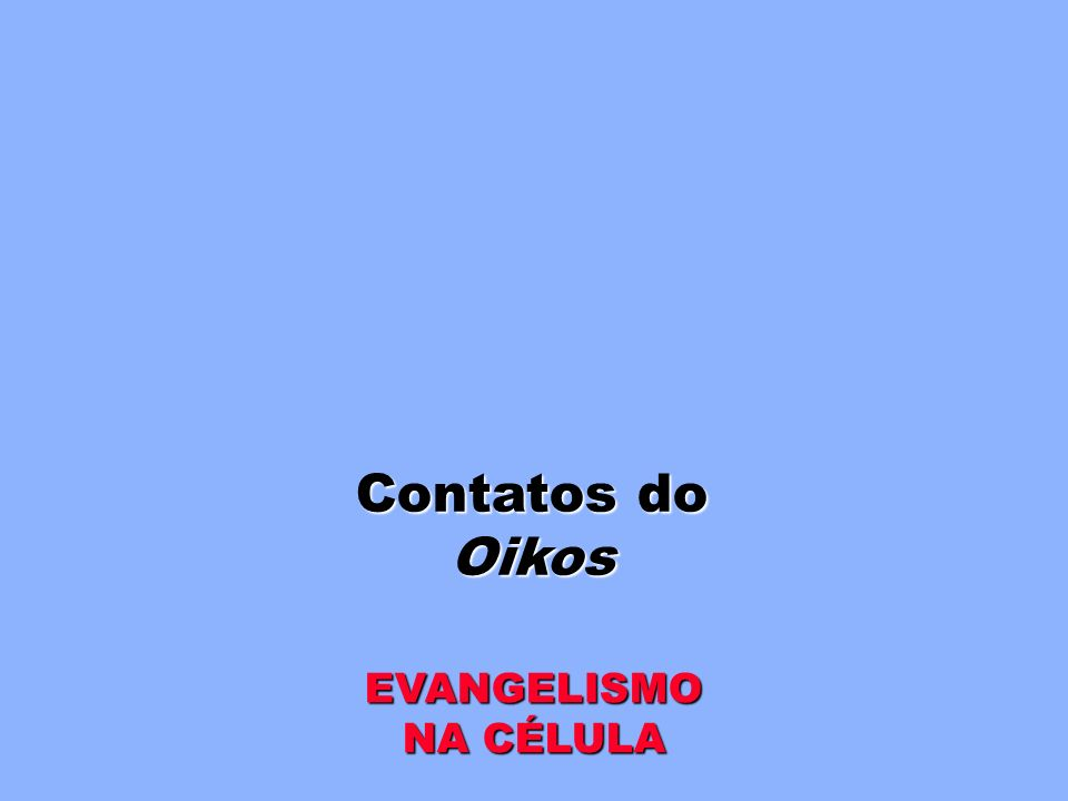 Contatos do Oikos EVANGELISMO NA CÉLULA