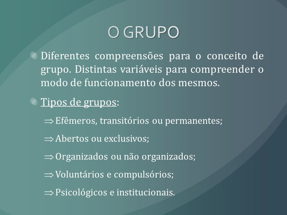 O GRUPODiferentes compreensões para o conceito de grupo. Distintas variáveis para compreender o modo de funcionamento dos mesmos.
