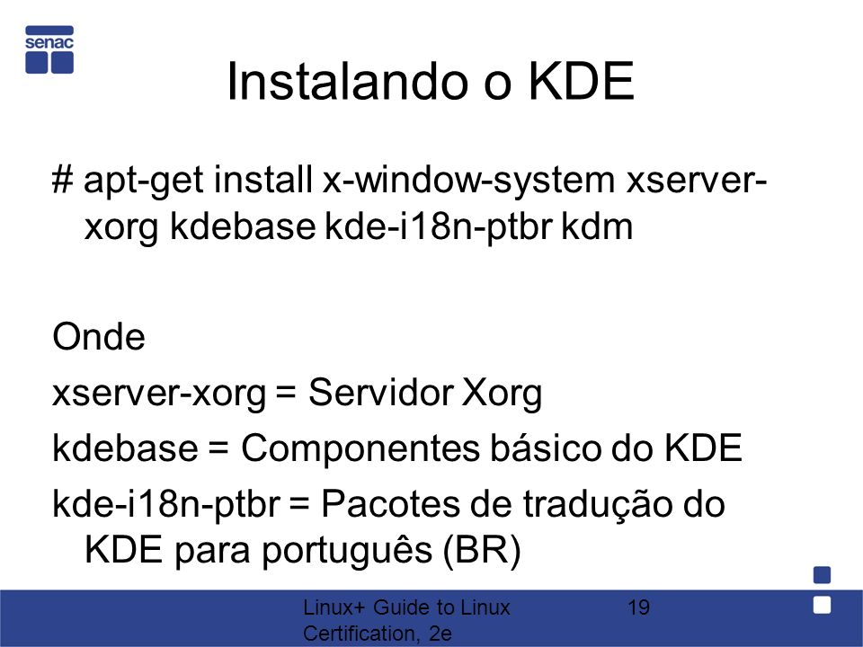Instalando o KDE # apt-get install x-window-system xserver- xorg kdebase kde-i18n-ptbr kdm. Onde. xserver-xorg = Servidor Xorg.