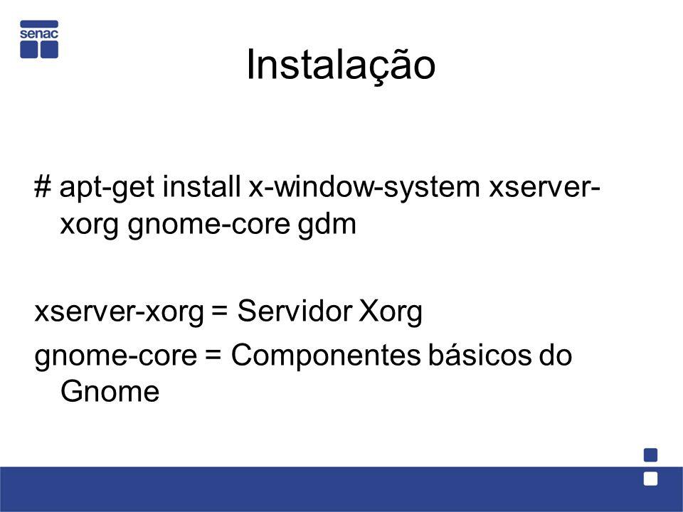 Instalação # apt-get install x-window-system xserver- xorg gnome-core gdm. xserver-xorg = Servidor Xorg.