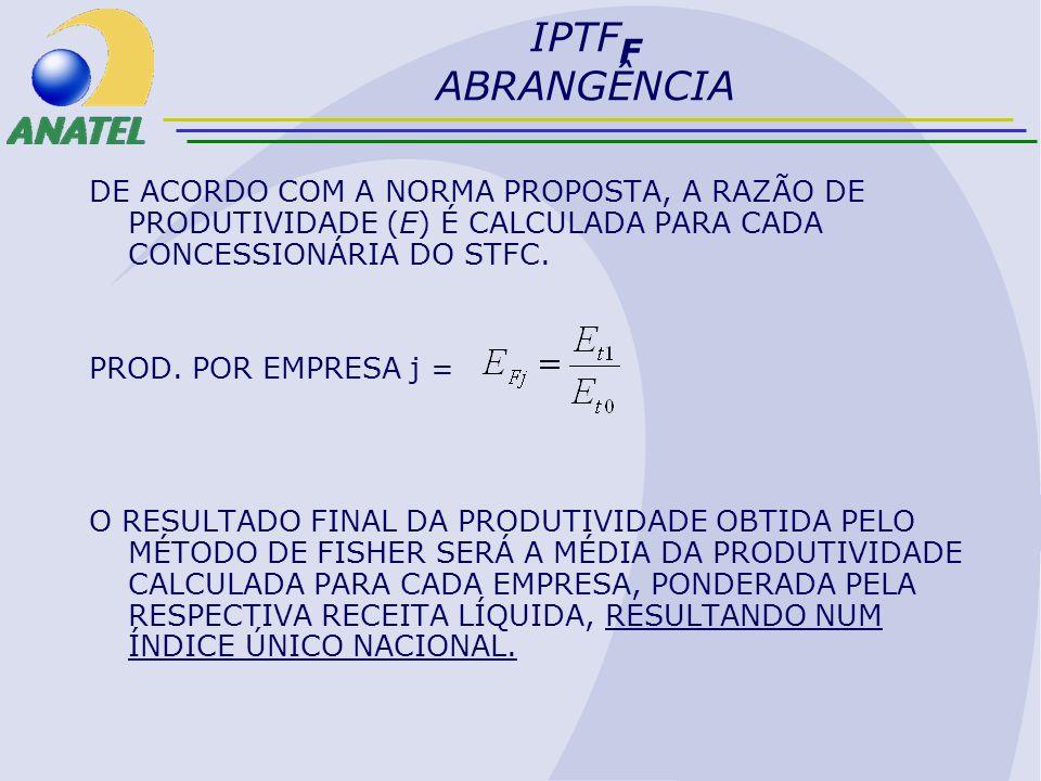 IPTFF ABRANGÊNCIADE ACORDO COM A NORMA PROPOSTA, A RAZÃO DE PRODUTIVIDADE (E) É CALCULADA PARA CADA CONCESSIONÁRIA DO STFC.
