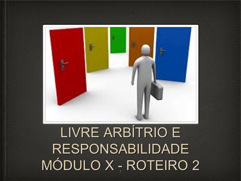 LIVRE ARBÍTRIO E RESPONSABILIDADE MÓDULO X - ROTEIRO 2