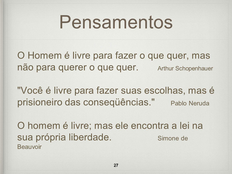 PensamentosO Homem é livre para fazer o que quer, mas não para querer o que quer. Arthur Schopenhauer.