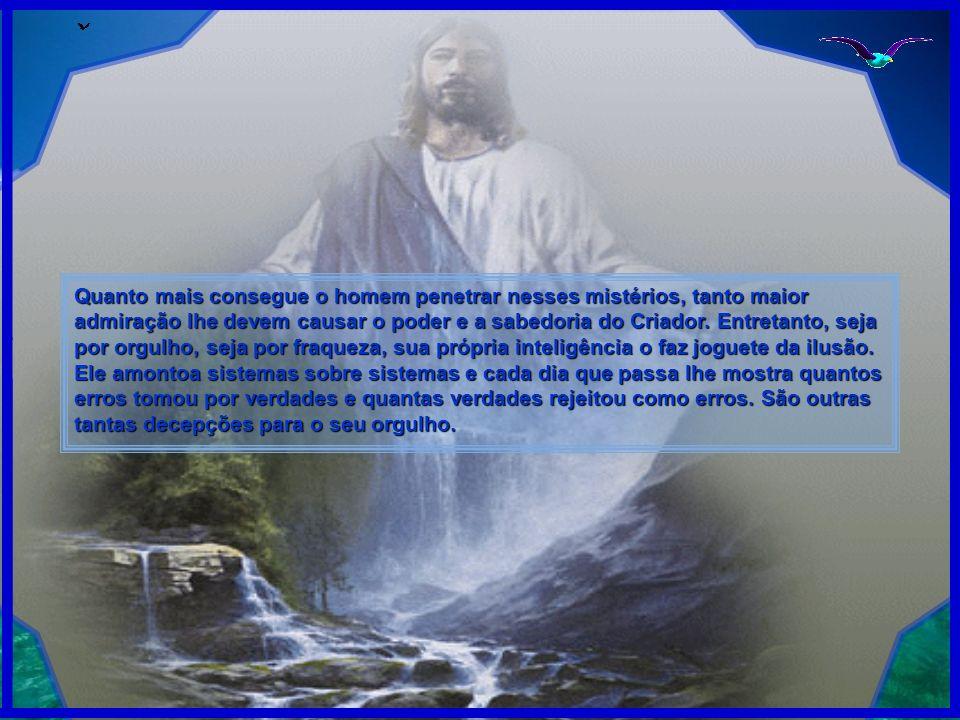 Quanto mais consegue o homem penetrar nesses mistérios, tanto maior admiração lhe devem causar o poder e a sabedoria do Criador.
