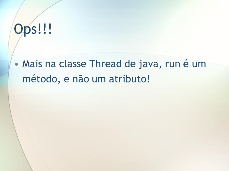 Ops!!! Mais na classe Thread de java, run é um método, e não um atributo!