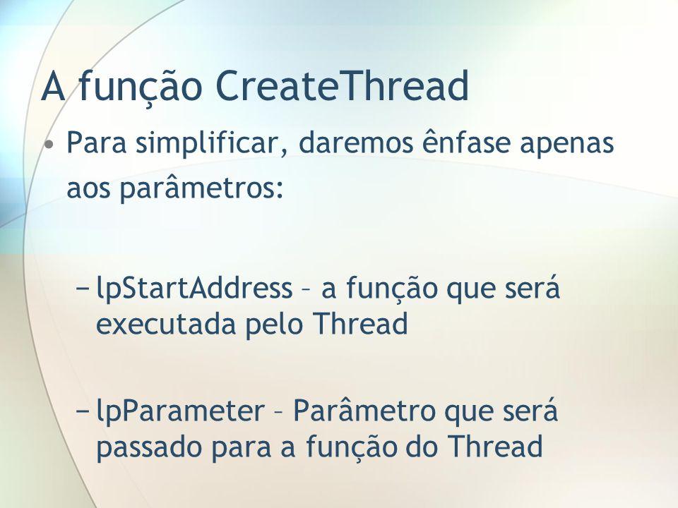 A função CreateThreadPara simplificar, daremos ênfase apenas aos parâmetros: lpStartAddress – a função que será executada pelo Thread.