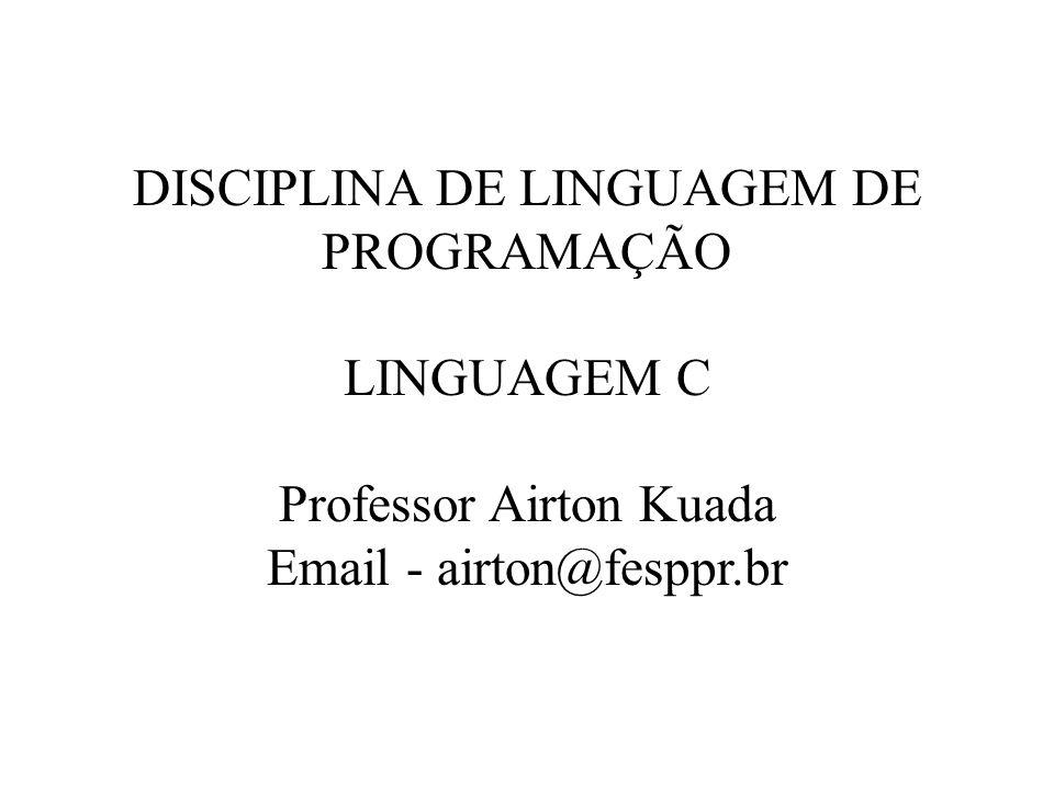 DISCIPLINA DE LINGUAGEM DE PROGRAMAÇÃO LINGUAGEM C Professor Airton Kuada Email - airton@fesppr.br