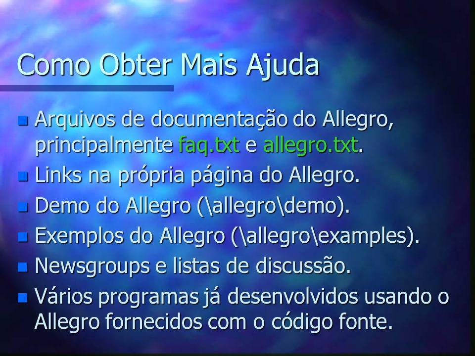 Como Obter Mais Ajuda Arquivos de documentação do Allegro, principalmente faq.txt e allegro.txt. Links na própria página do Allegro.