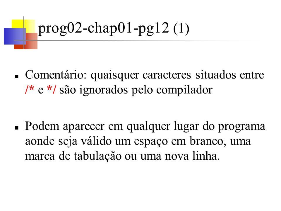 prog02-chap01-pg12 (1) Comentário: quaisquer caracteres situados entre /* e */ são ignorados pelo compilador.