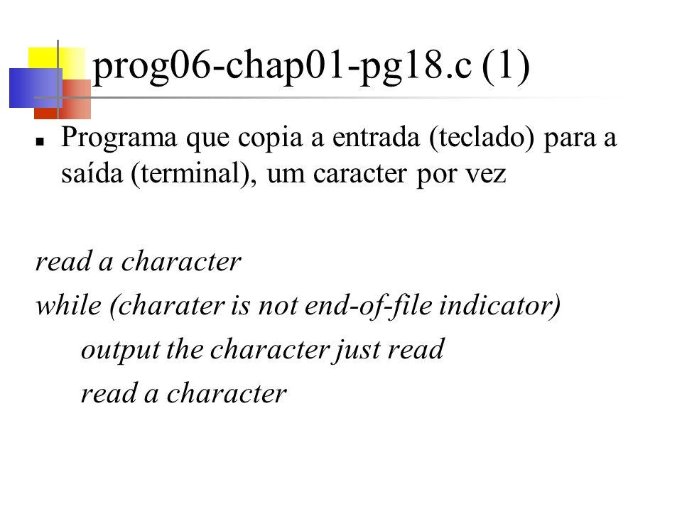 prog06-chap01-pg18.c (1) Programa que copia a entrada (teclado) para a saída (terminal), um caracter por vez.