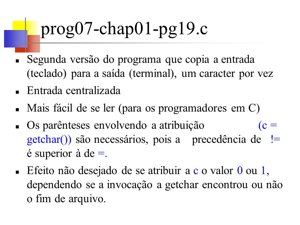 prog07-chap01-pg19.c Segunda versão do programa que copia a entrada (teclado) para a saída (terminal), um caracter por vez.