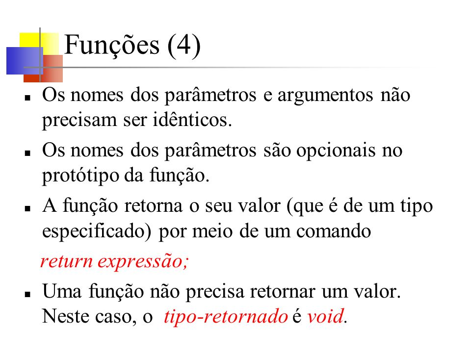Funções (4) Os nomes dos parâmetros e argumentos não precisam ser idênticos. Os nomes dos parâmetros são opcionais no protótipo da função.