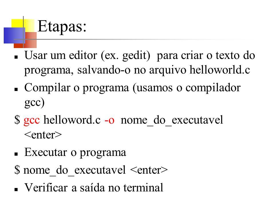 Etapas:Usar um editor (ex. gedit) para criar o texto do programa, salvando-o no arquivo helloworld.c.