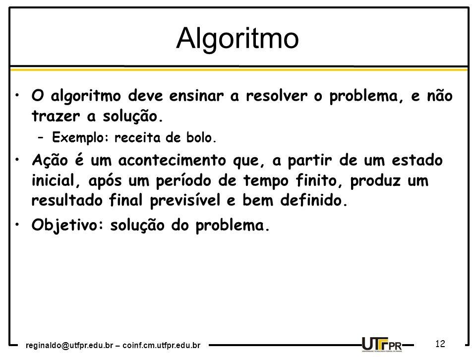 Algoritmo O algoritmo deve ensinar a resolver o problema, e não trazer a solução. Exemplo: receita de bolo.