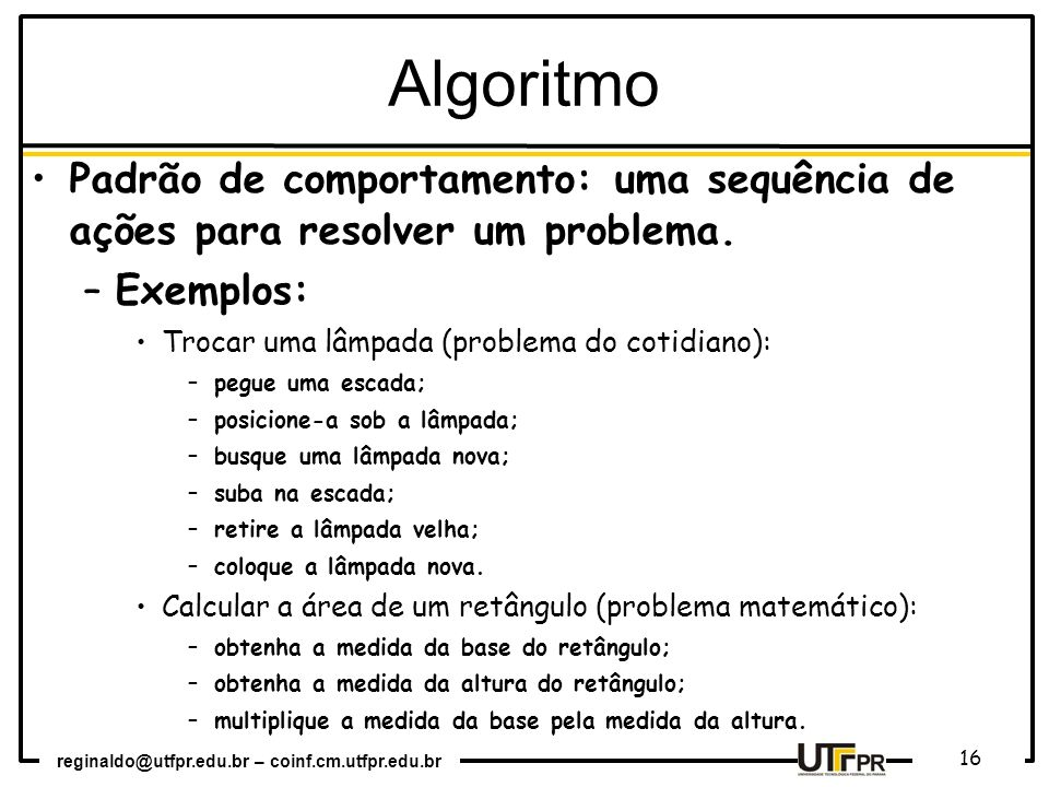 Algoritmo Padrão de comportamento: uma sequência de ações para resolver um problema. Exemplos: Trocar uma lâmpada (problema do cotidiano):