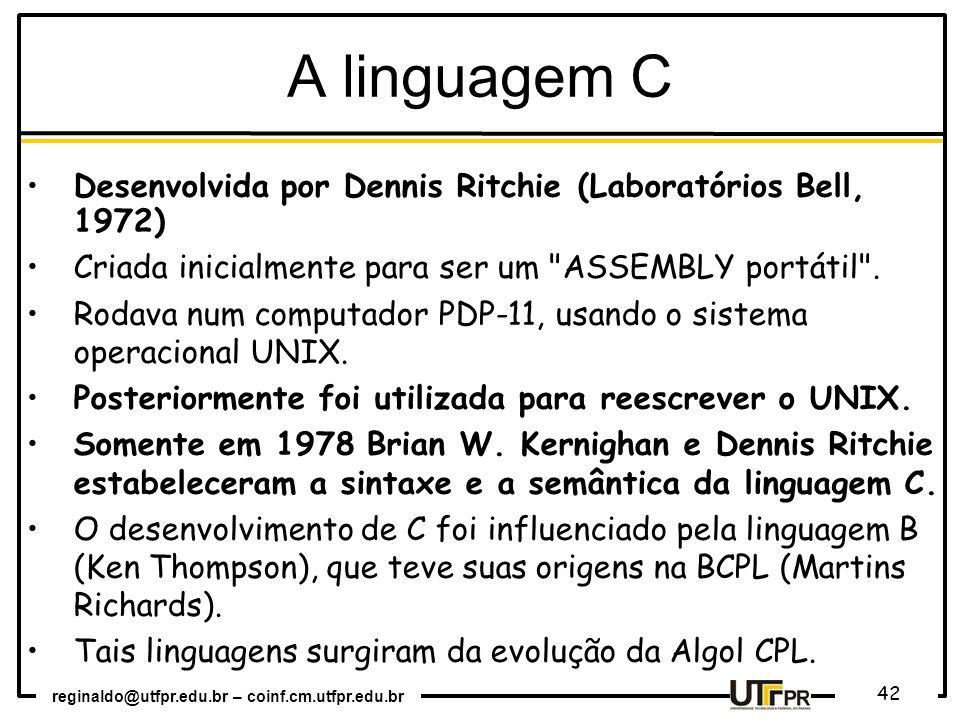 A linguagem C Desenvolvida por Dennis Ritchie (Laboratórios Bell, 1972) Criada inicialmente para ser um ASSEMBLY portátil .