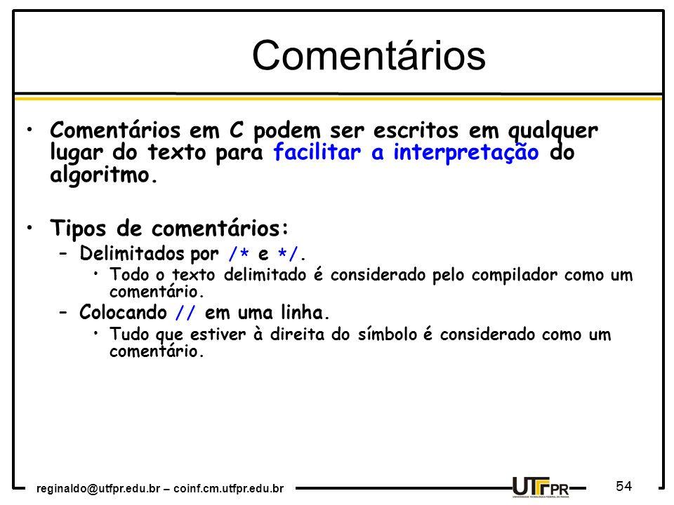 Comentários Comentários em C podem ser escritos em qualquer lugar do texto para facilitar a interpretação do algoritmo.