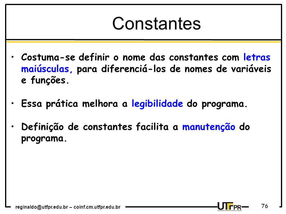 Constantes Costuma-se definir o nome das constantes com letras maiúsculas, para diferenciá-los de nomes de variáveis e funções.