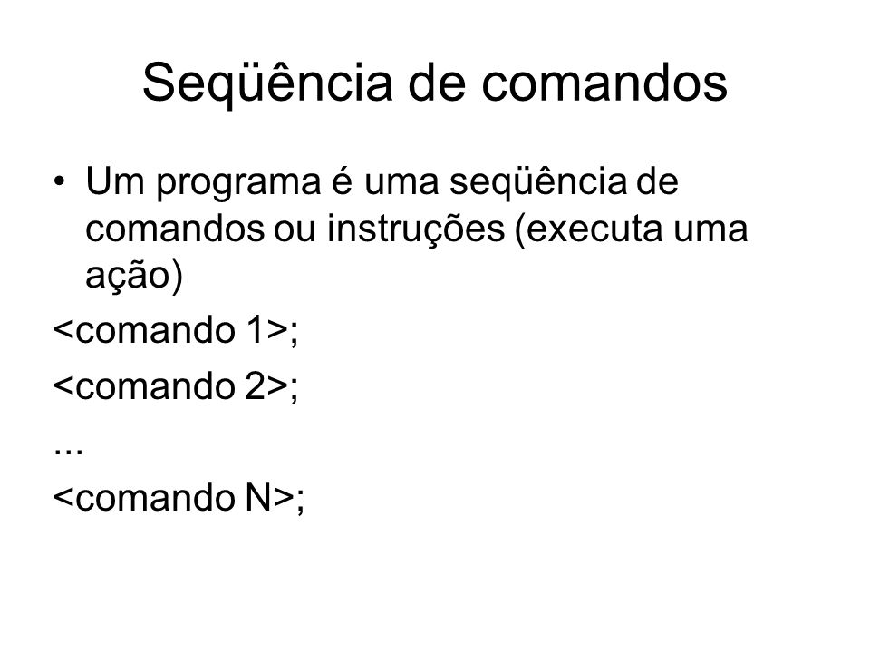 Seqüência de comandos Um programa é uma seqüência de comandos ou instruções (executa uma ação) <comando 1>;