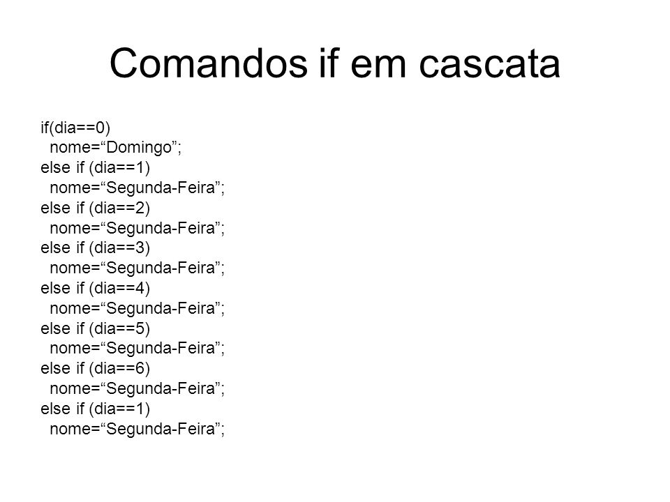 Comandos if em cascata if(dia==0) nome= Domingo ; else if (dia==1)