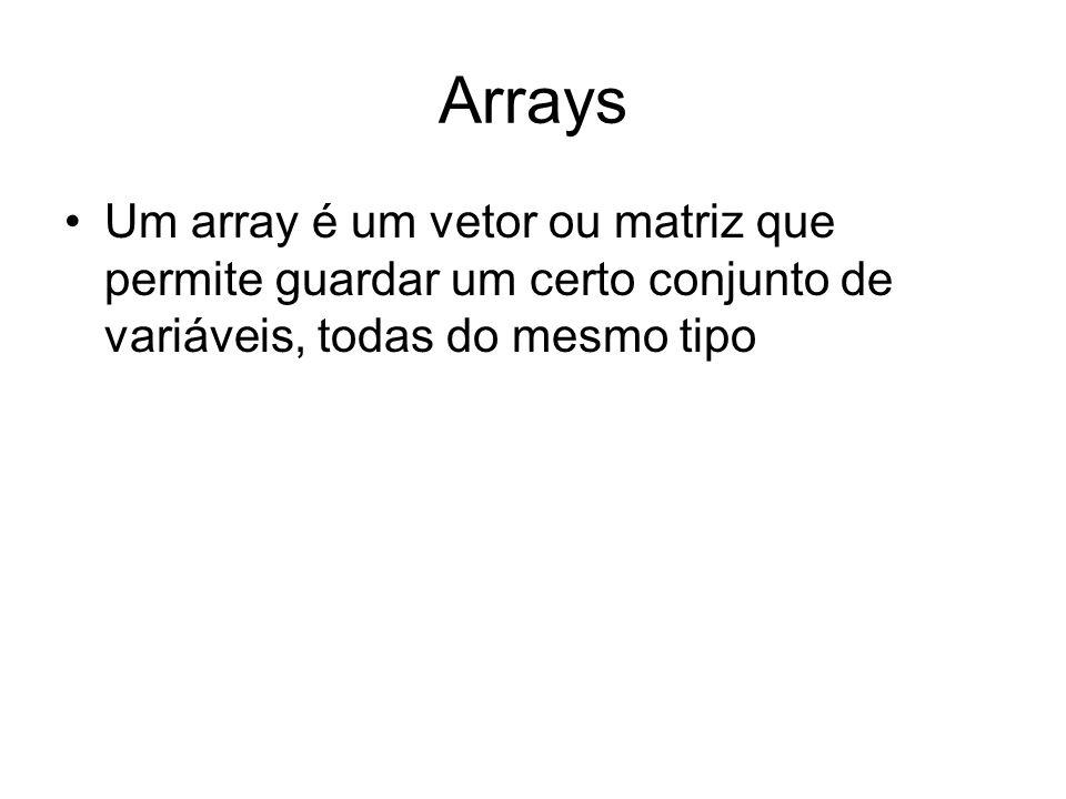 Arrays Um array é um vetor ou matriz que permite guardar um certo conjunto de variáveis, todas do mesmo tipo.
