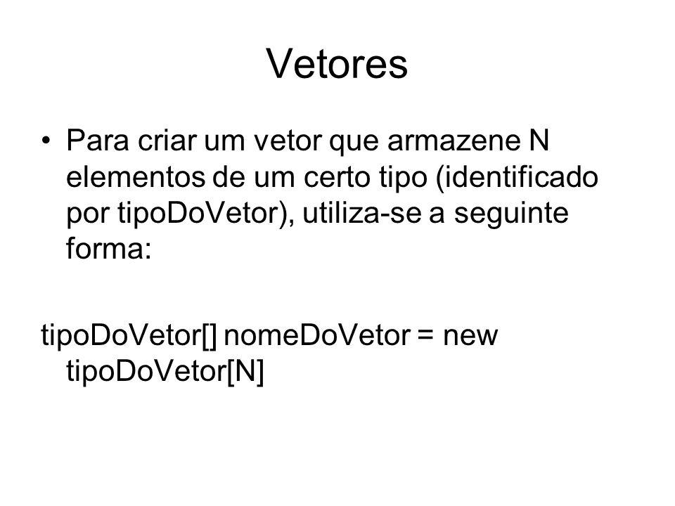 Vetores Para criar um vetor que armazene N elementos de um certo tipo (identificado por tipoDoVetor), utiliza-se a seguinte forma: