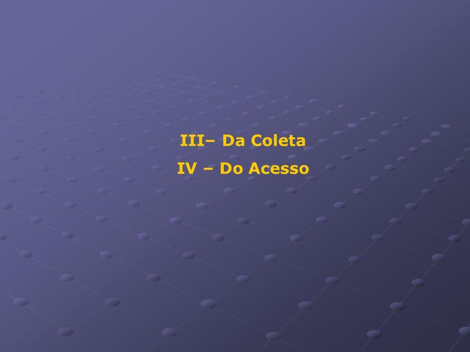 III– Da Coleta IV – Do Acesso