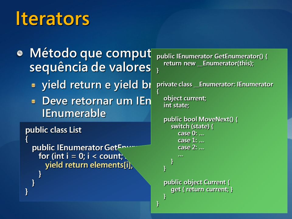 Iterators Método que computa e retorna uma sequência de valores incrementalmente. yield return e yield break.