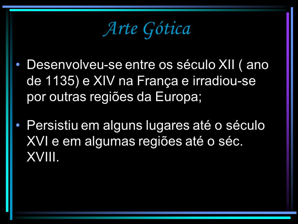Arte Gótica Desenvolveu-se entre os século XII ( ano de 1135) e XIV na França e irradiou-se por outras regiões da Europa;