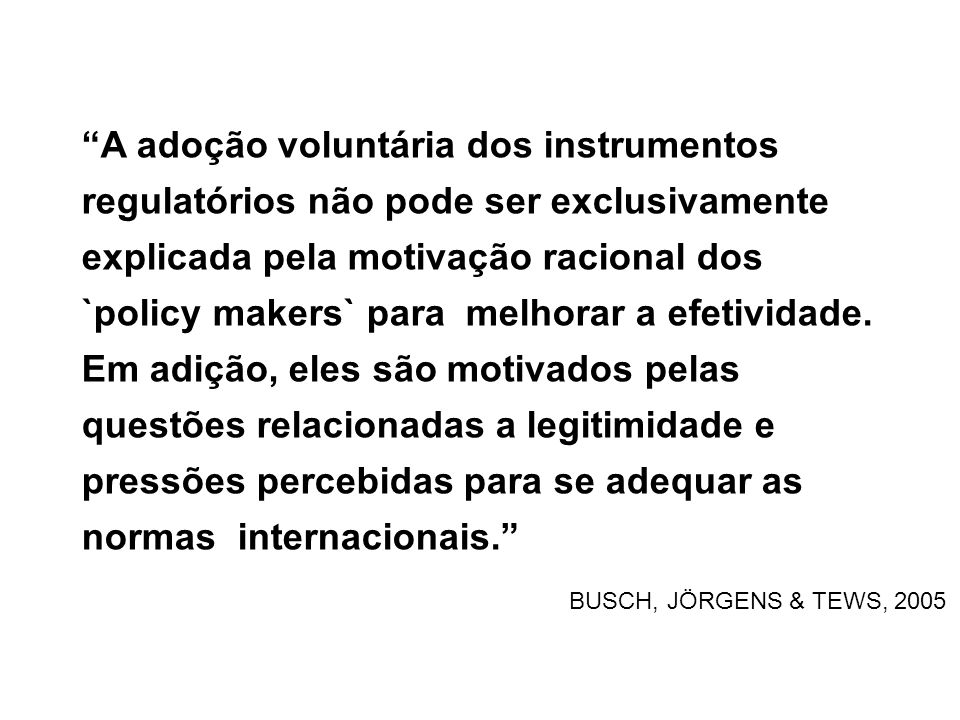 A adoção voluntária dos instrumentos regulatórios não pode ser exclusivamente explicada pela motivação racional dos `policy makers` para melhorar a efetividade. Em adição, eles são motivados pelas questões relacionadas a legitimidade e pressões percebidas para se adequar as normas internacionais.