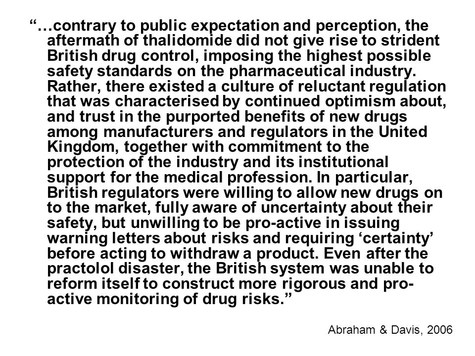 …contrary to public expectation and perception, the aftermath of thalidomide did not give rise to strident British drug control, imposing the highest possible safety standards on the pharmaceutical industry. Rather, there existed a culture of reluctant regulation that was characterised by continued optimism about, and trust in the purported benefits of new drugs among manufacturers and regulators in the United Kingdom, together with commitment to the protection of the industry and its institutional support for the medical profession. In particular, British regulators were willing to allow new drugs on to the market, fully aware of uncertainty about their safety, but unwilling to be pro-active in issuing warning letters about risks and requiring 'certainty' before acting to withdraw a product. Even after the practolol disaster, the British system was unable to reform itself to construct more rigorous and pro-active monitoring of drug risks.