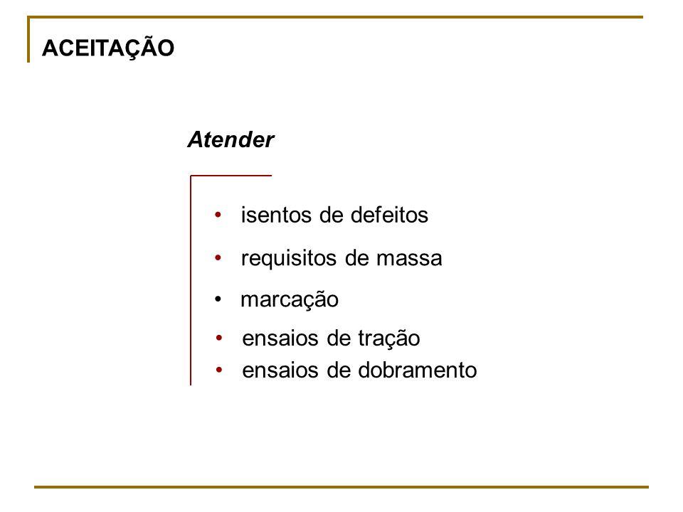 ACEITAÇÃO Atender. • isentos de defeitos. • requisitos de massa. marcação. • ensaios de tração.