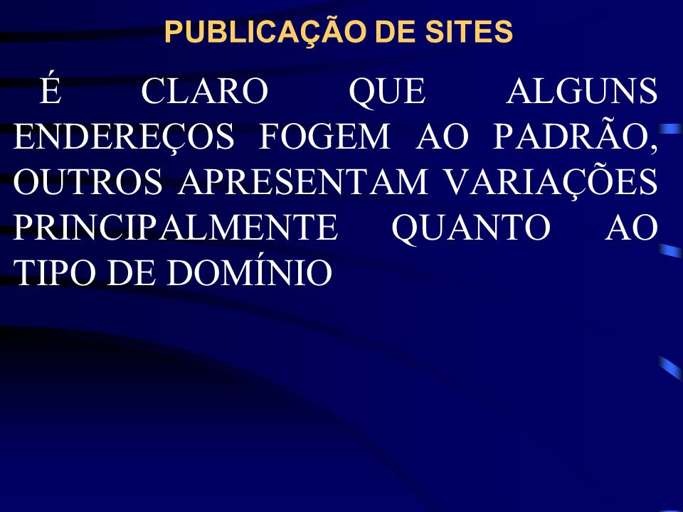 PUBLICAÇÃO DE SITESÉ CLARO QUE ALGUNS ENDEREÇOS FOGEM AO PADRÃO, OUTROS APRESENTAM VARIAÇÕES PRINCIPALMENTE QUANTO AO TIPO DE DOMÍNIO.