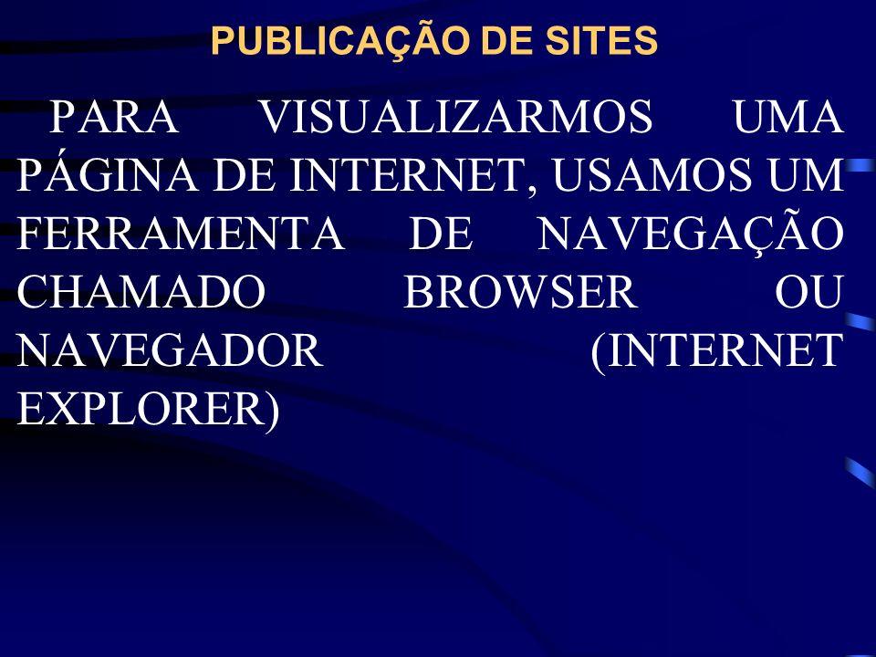 PUBLICAÇÃO DE SITES PARA VISUALIZARMOS UMA PÁGINA DE INTERNET, USAMOS UM FERRAMENTA DE NAVEGAÇÃO CHAMADO BROWSER OU NAVEGADOR (INTERNET EXPLORER)