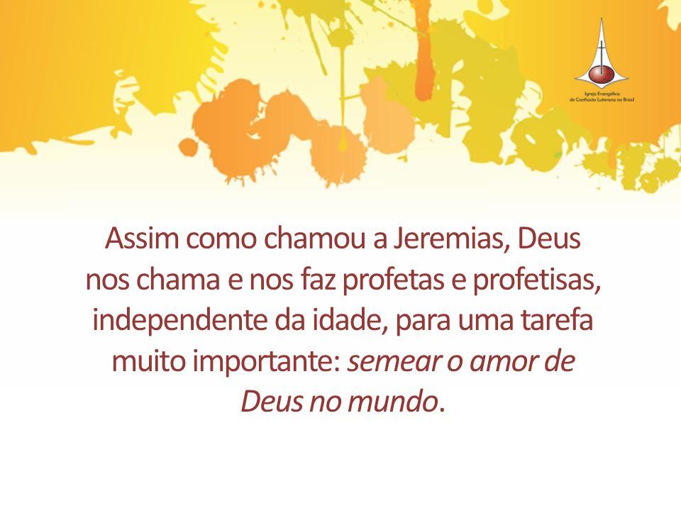Assim como chamou a Jeremias, Deus nos chama e nos faz profetas e profetisas, independente da idade, para uma tarefa muito importante: semear o amor de Deus no mundo.