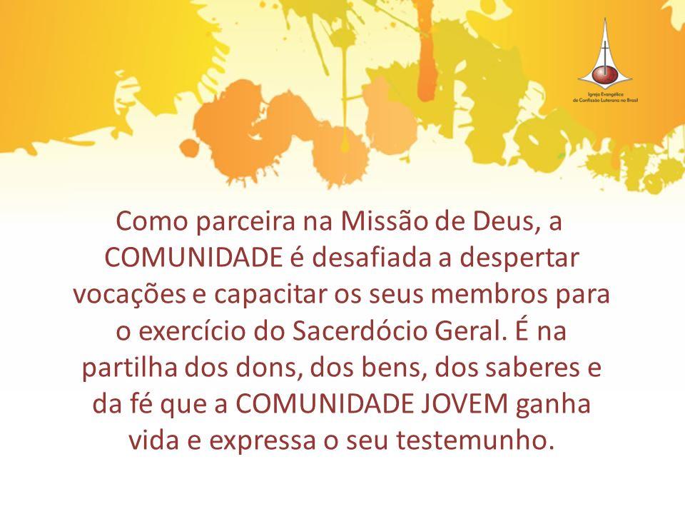 Como parceira na Missão de Deus, a COMUNIDADE é desafiada a despertar vocações e capacitar os seus membros para o exercício do Sacerdócio Geral. É na partilha dos dons, dos bens, dos saberes e da fé que a COMUNIDADE JOVEM ganha vida e expressa o seu testemunho.