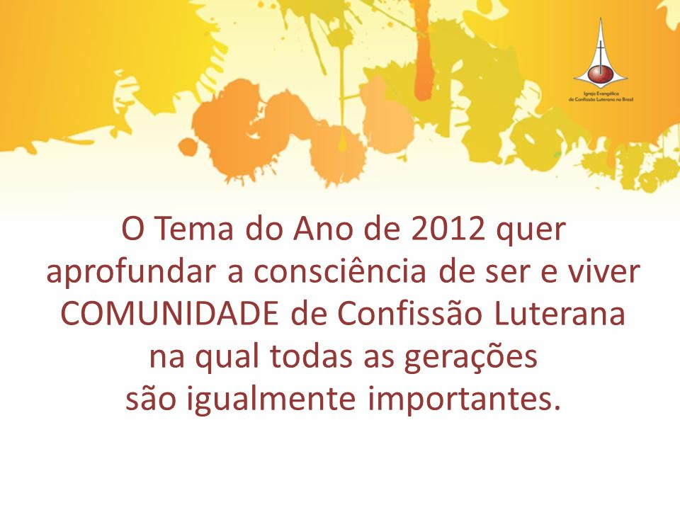 O Tema do Ano de 2012 quer aprofundar a consciência de ser e viver COMUNIDADE de Confissão Luterana na qual todas as gerações são igualmente importantes.