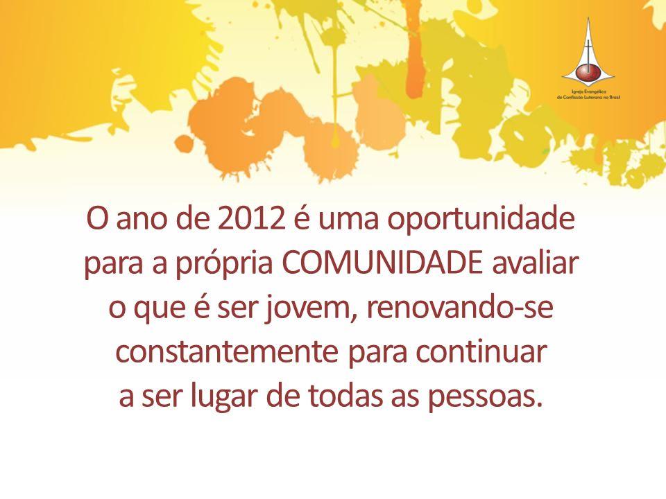 O ano de 2012 é uma oportunidade para a própria COMUNIDADE avaliar o que é ser jovem, renovando-se constantemente para continuar a ser lugar de todas as pessoas.