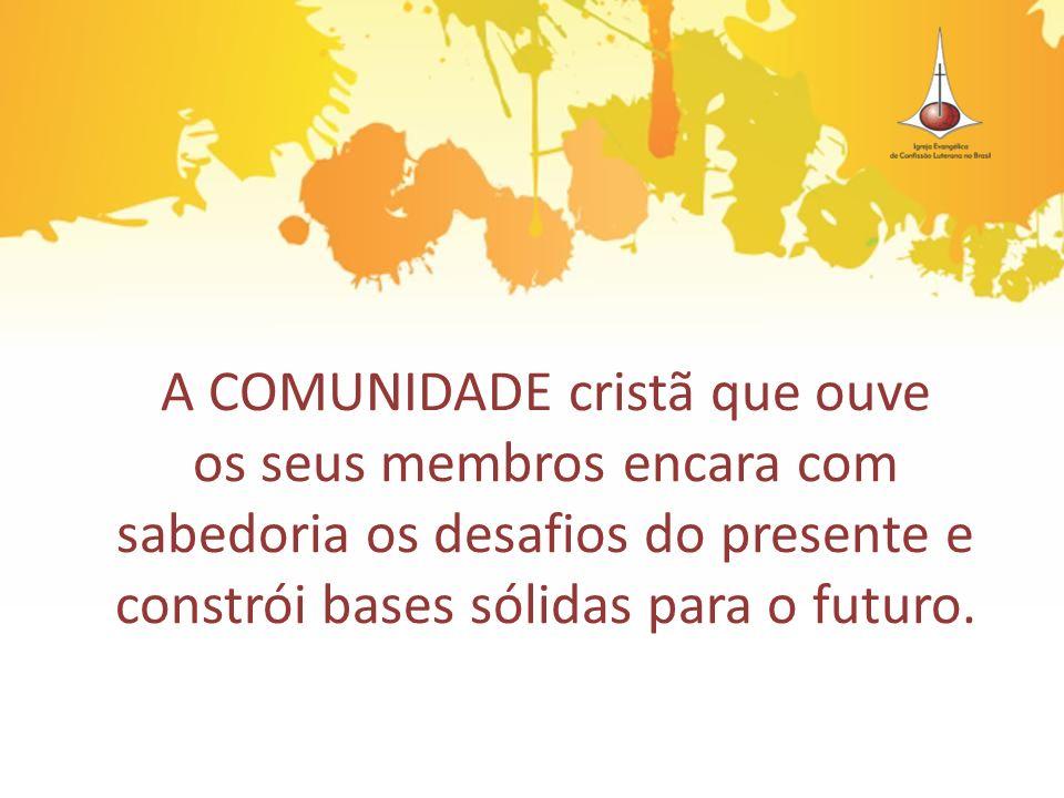 A COMUNIDADE cristã que ouve os seus membros encara com sabedoria os desafios do presente e constrói bases sólidas para o futuro.