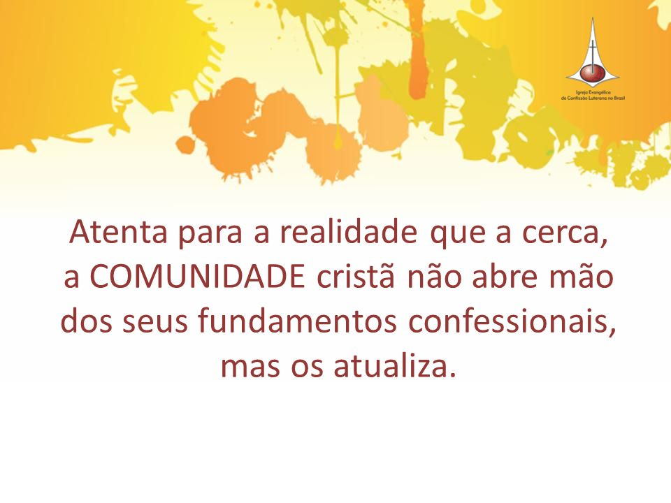Atenta para a realidade que a cerca, a COMUNIDADE cristã não abre mão dos seus fundamentos confessionais, mas os atualiza.