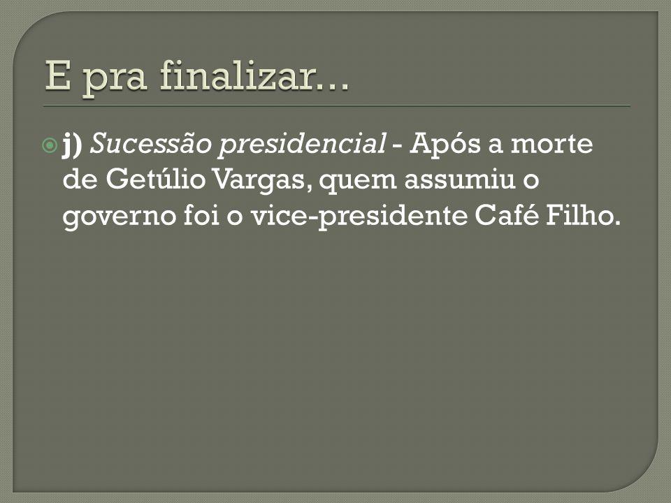 E pra finalizar...j) Sucessão presidencial - Após a morte de Getúlio Vargas, quem assumiu o governo foi o vice-presidente Café Filho.