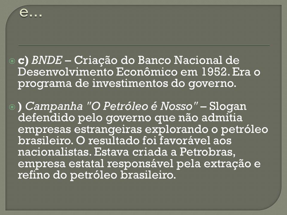 e...c) BNDE – Criação do Banco Nacional de Desenvolvimento Econômico em 1952. Era o programa de investimentos do governo.