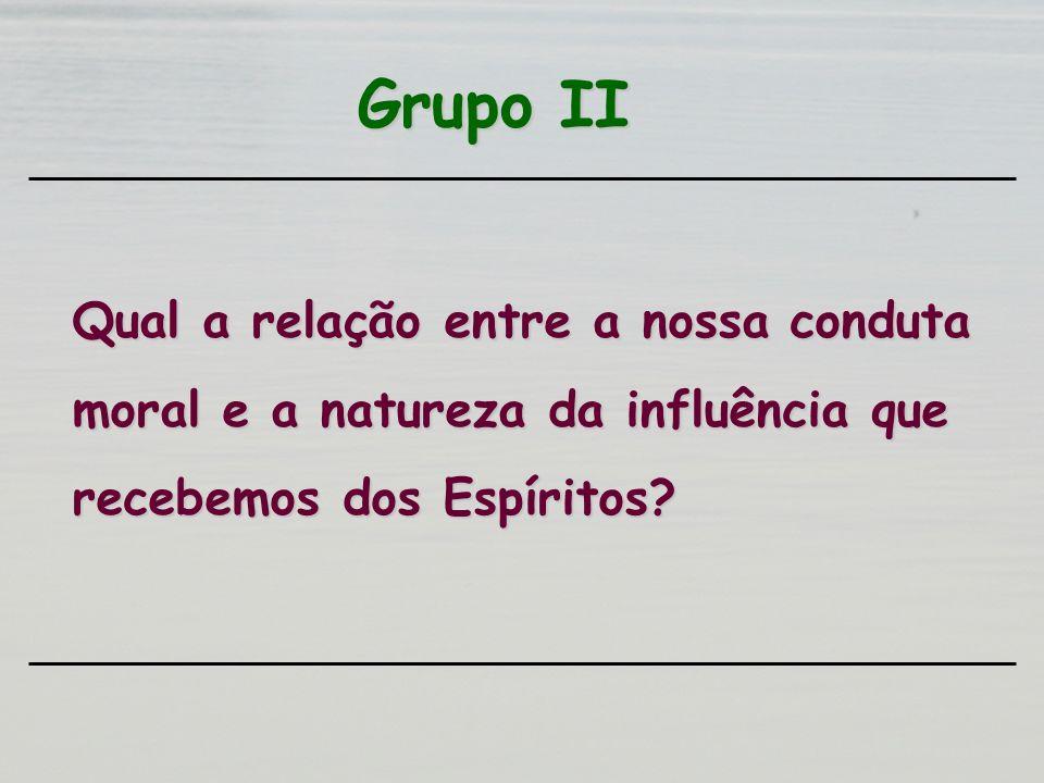 Grupo II Qual a relação entre a nossa conduta moral e a natureza da influência que recebemos dos Espíritos