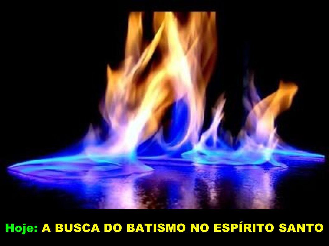 Hoje: A BUSCA DO BATISMO NO ESPÍRITO SANTO