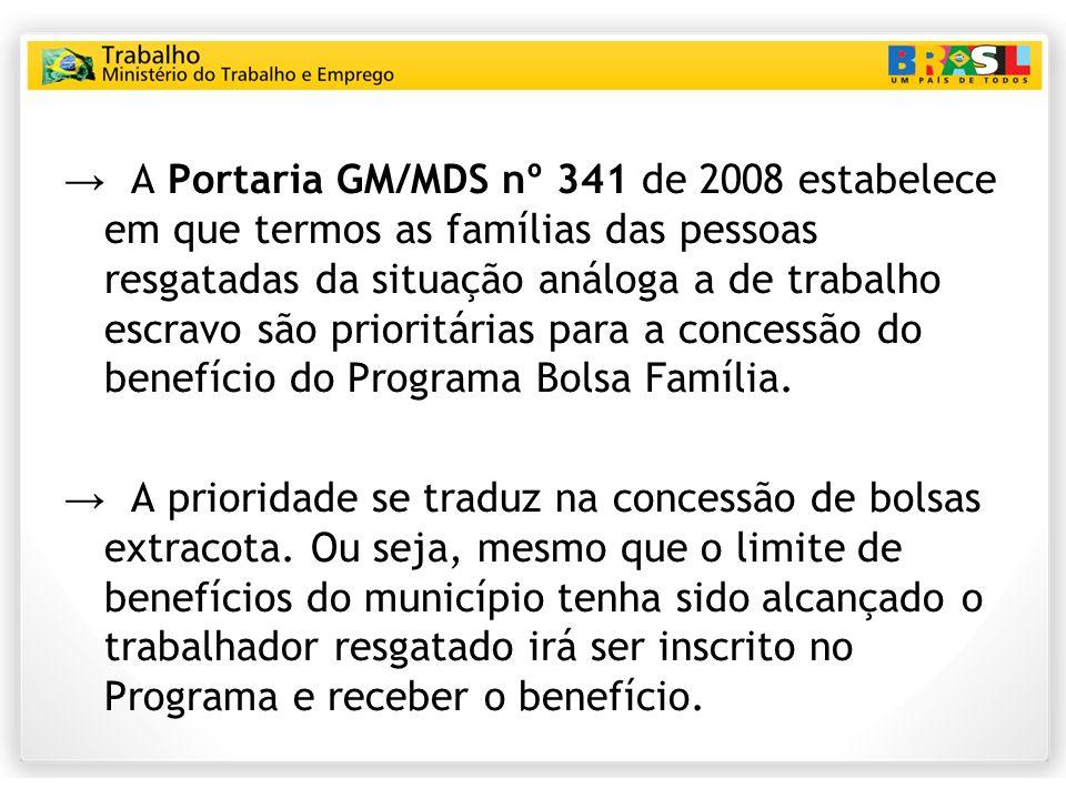 → A Portaria GM/MDS nº 341 de 2008 estabelece em que termos as famílias das pessoas resgatadas da situação análoga a de trabalho escravo são prioritárias para a concessão do benefício do Programa Bolsa Família.