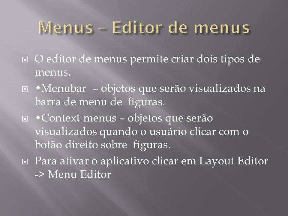 Menus – Editor de menusO editor de menus permite criar dois tipos de menus. •Menubar – objetos que serão visualizados na barra de menu de figuras.