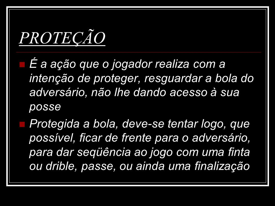 PROTEÇÃO É a ação que o jogador realiza com a intenção de proteger, resguardar a bola do adversário, não lhe dando acesso à sua posse.
